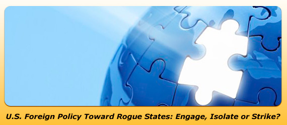 U.S. Foreign Policy Toward Rogue States: Engage, Isolate or Strike?