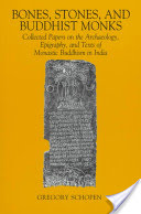 Bones, Stones, and Buddhist Monks: Collected Papers on the Archaeology, Epigraphy, and Texts of Monastic Buddhism in India