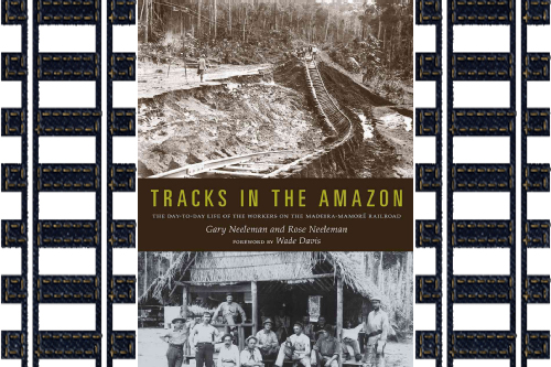 Tracks in the Amazon: The Day-to-Day Life of the Workers on the Madeira-Mamoré Railroad